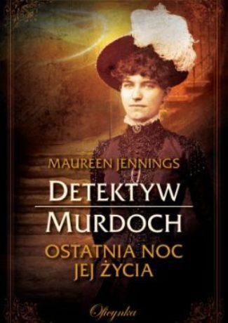 """Instynkt liczy się bardziej niż najlepszy sprzęt – Maureen Jennings – """"Detektyw Murdoch. Ostatnia noc jej życia"""" [recenzja]"""