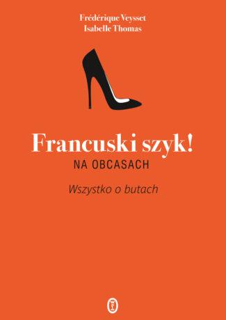 """Wyznania butoholiczki – Isabelle Thomas, Frédérique Veysset – """"Francuski szyk! Na obcasach. Wszystko o butach"""" [recenzja]"""