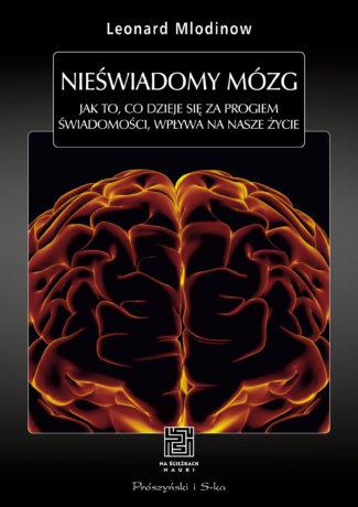 """Granice świadomości – Leonard Mlodinow – """"Nieświadomy mózg. Jak to, co dzieje się za progiem świadomości, wpływa na nasze życie"""" [recenzja]"""