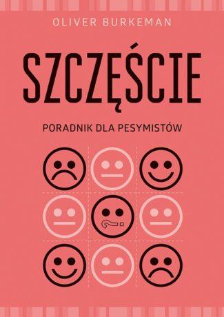 """Szczęście w nieszczęściu – Oliver Burkeman – """"Szczęście. Poradnik dla pesymistów"""" [recenzja]"""
