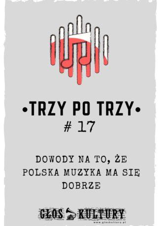 Trzy po trzy #17 – Dowody na to, że polska muzyka ma się dobrze