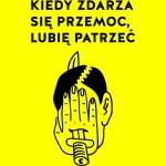 """Groteska à la Gombrowicz – Kuba Wojtaszczyk – """"Kiedy zdarza się przemoc, lubię patrzeć"""" [recenzja]"""