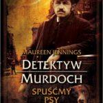 """Detektyw Murdoch przed najtrudniejszym zadaniem – Maureen Jennings – """"Detektyw Murdoch. Spuśćmy psy"""" [recenzja]"""